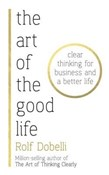 Rolf Dobelli – Art of the Good Life : Clear Thinking for Business and a Better Life
