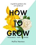 Hollie Newton – How to grow: A guide for gardeners who can't garden yet