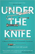 Arnold van de Laar – Under the Knife: A History of Surgery in 28 Remarkable Operations