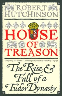 House of Treason : The Rise and Fall of a Tudor Dynasty