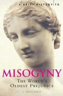 Brief history of Misogyny: The World's Oldest Prejudice