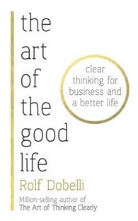 Art of the Good Life : Clear Thinking for Business and a Better Life